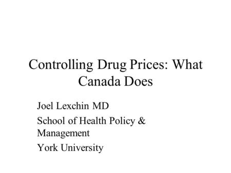 Controlling Drug Prices: What Canada Does Joel Lexchin MD School of Health Policy & Management York University.