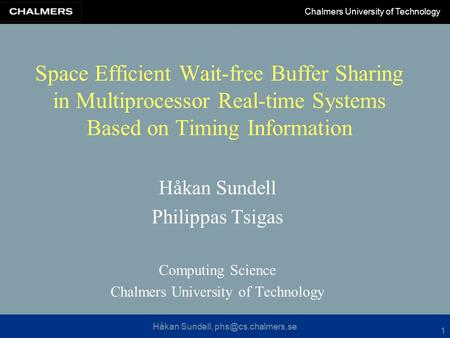 Håkan Sundell, Chalmers University of Technology 1 Space Efficient Wait-free Buffer Sharing in Multiprocessor Real-time Systems Based.