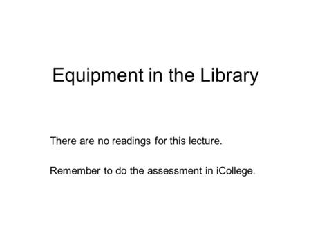 Equipment in the Library There are no readings for this lecture. Remember to do the assessment in iCollege.