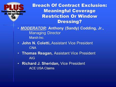 Breach Of Contract Exclusion: Meaningful Coverage Restriction Or Window Dressing? MODERATOR: Anthony (Sandy) Codding, Jr., Managing Director Marsh Inc.MODERATOR: