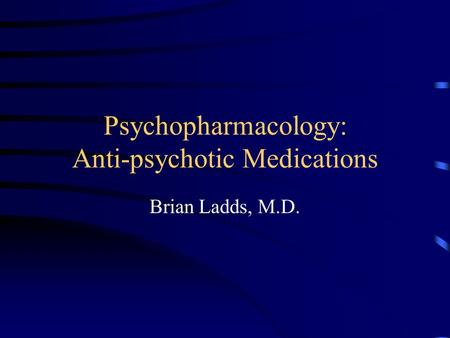 Psychopharmacology: Anti-psychotic Medications Brian Ladds, M.D.
