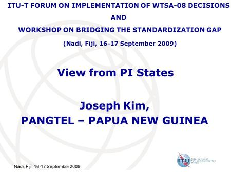 Nadi, Fiji, 16-17 September 2009 View from PI States Joseph Kim, PANGTEL – PAPUA NEW GUINEA ITU-T FORUM ON IMPLEMENTATION OF WTSA-08 DECISIONS AND WORKSHOP.