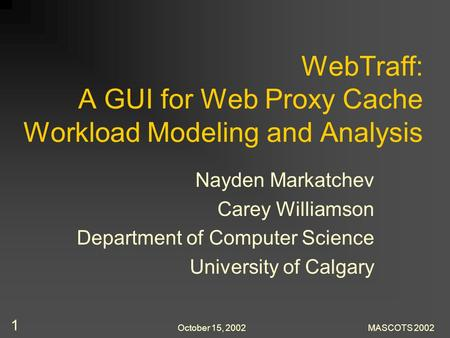 October 15, 2002MASCOTS 2002 1 WebTraff: A GUI for Web Proxy Cache Workload Modeling and Analysis Nayden Markatchev Carey Williamson Department of Computer.