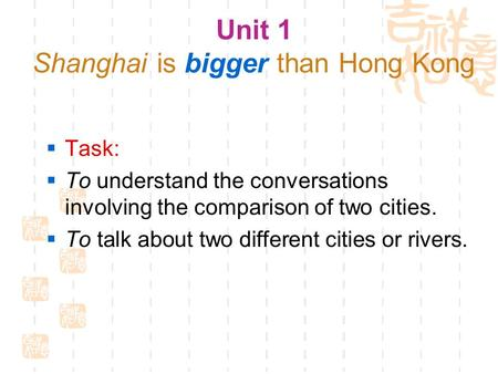 Unit 1 Shanghai is bigger than Hong Kong  Task:  To understand the conversations involving the comparison of two cities.  To talk about two different.