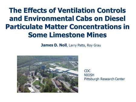 The Effects of Ventilation Controls and Environmental Cabs on Diesel Particulate Matter Concentrations in Some Limestone Mines James D. Noll, Larry Patts,