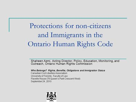 Protections for non-citizens and Immigrants in the Ontario Human Rights Code Shaheen Azmi, Acting Director, Policy, Education, Monitoring, and Outreach,