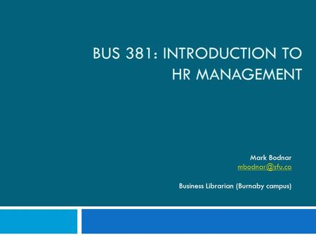 BUS 381: INTRODUCTION TO HR MANAGEMENT Mark Bodnar Business Librarian (Burnaby campus)