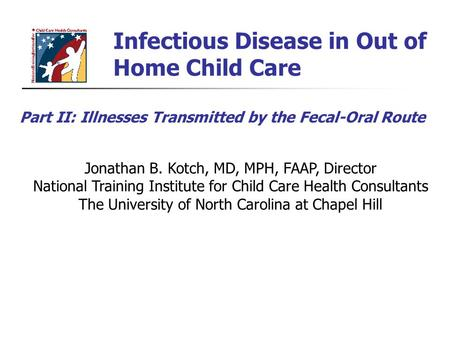 Infectious Disease in Out of Home Child Care Jonathan B. Kotch, MD, MPH, FAAP, Director National Training Institute for Child Care Health Consultants The.