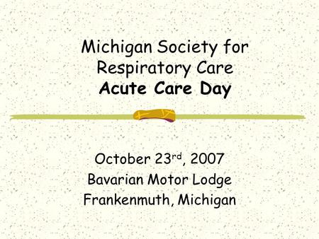 Michigan Society for Respiratory Care Acute Care Day October 23 rd, 2007 Bavarian Motor Lodge Frankenmuth, Michigan.