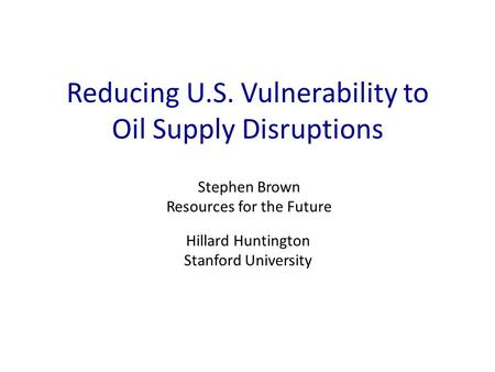 Reducing U.S. Vulnerability to Oil Supply Disruptions Stephen Brown Resources for the Future Hillard Huntington Stanford University.