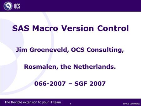 © OCS Consulting 1 SAS Macro Version Control Jim Groeneveld, OCS Consulting, Rosmalen, the Netherlands. 066-2007 – SGF 2007.