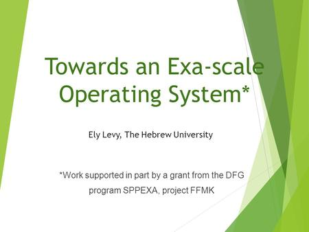 Towards an Exa-scale Operating System* Ely Levy, The Hebrew University *Work supported in part by a grant from the DFG program SPPEXA, project FFMK.