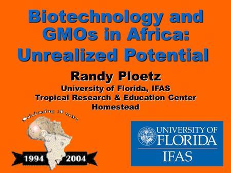 Biotechnology and GMOs in Africa: Unrealized Potential Biotechnology and GMOs in Africa: Unrealized Potential Randy Ploetz University of Florida, IFAS.