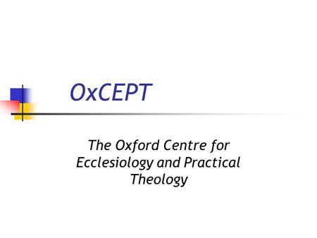 OxCEPT The Oxford Centre for Ecclesiology and Practical Theology.