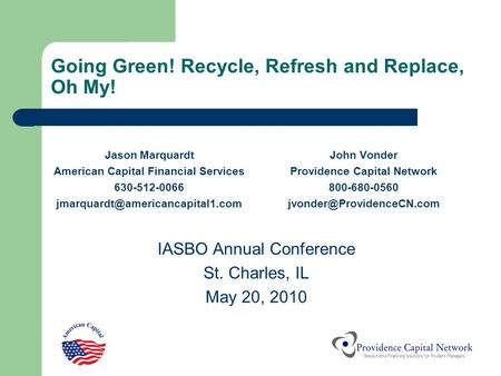Going Green! Recycle, Refresh and Replace, Oh My! Jason Marquardt American Capital Financial Services 630-512-0066 John.