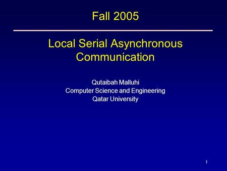 1 Fall 2005 Local Serial Asynchronous Communication Qutaibah Malluhi Computer Science and Engineering Qatar University.