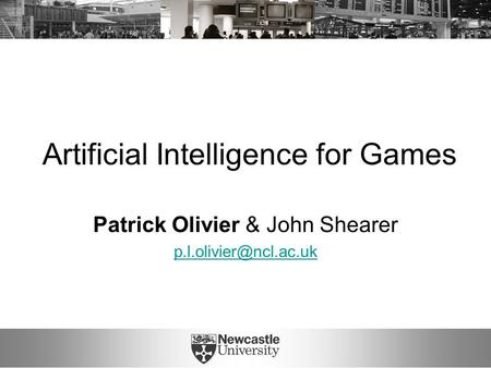 Artificial Intelligence for Games Patrick Olivier & John Shearer