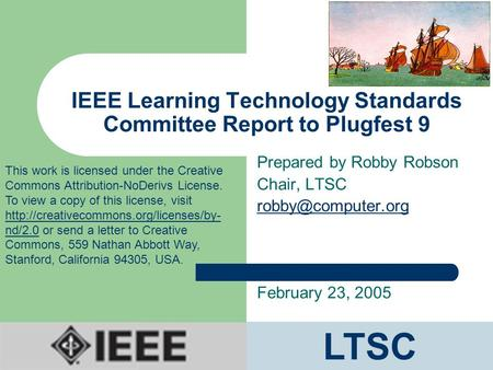 IEEE Learning Technology Standards Committee Report to Plugfest 9 Prepared by Robby Robson Chair, LTSC February 23, 2005 LTSC This work.