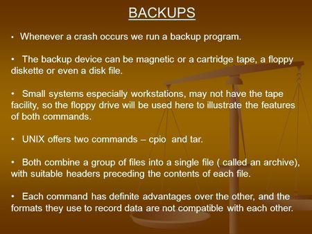 BACKUPS Whenever a crash occurs we run a backup program. The backup device can be magnetic or a cartridge tape, a floppy diskette or even a disk file.