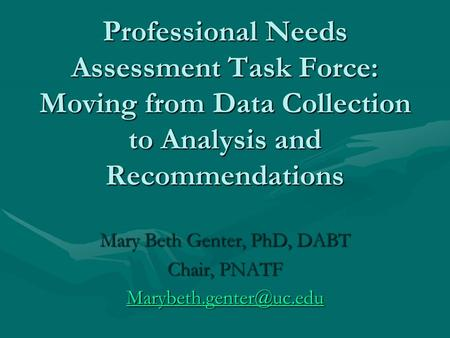 Professional Needs Assessment Task Force: Moving from Data Collection to Analysis and Recommendations Mary Beth Genter, PhD, DABT Chair, PNATF