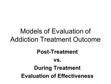 Models of Evaluation of Addiction Treatment Outcome Post-Treatment vs. During Treatment Evaluation of Effectiveness.