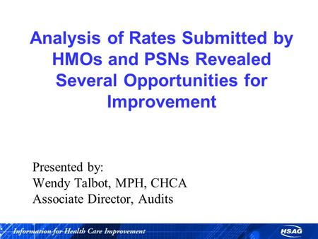 Analysis of Rates Submitted by HMOs and PSNs Revealed Several Opportunities for Improvement Presented by: Wendy Talbot, MPH, CHCA Associate Director, Audits.