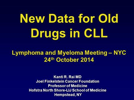 New Data for Old Drugs in CLL Kanti R. Rai MD Joel Finkelstein Cancer Foundation Professor of Medicine Hofstra North Shore-LIJ School of Medicine Hempstead,
