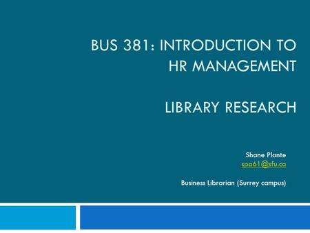 BUS 381: INTRODUCTION TO HR MANAGEMENT LIBRARY RESEARCH Shane Plante Business Librarian (Surrey campus)