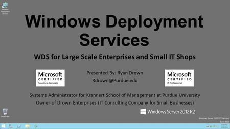 Windows Deployment Services WDS for Large Scale Enterprises and Small IT Shops Presented By: Ryan Drown Systems Administrator for Krannert.