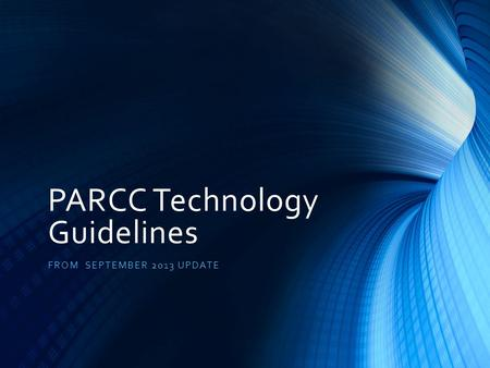 PARCC Technology Guidelines FROM SEPTEMBER 2013 UPDATE.