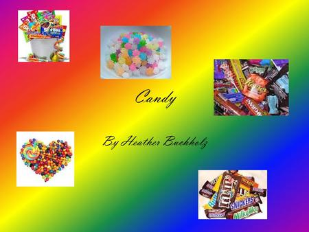 Candy By Heather Buchholz. Types 1 Kit -cat 2 Milkyway 3 Snickers 4 Sour patch kids 5 York 6 Jellybeans 7 Three Musketeer 8 Reciespieces 9 M and M 10.