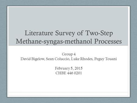 Literature Survey of Two-Step Methane-syngas-methanol Processes Group 4 David Bigelow, Sean Coluccio, Luke Rhodes, Peguy Touani February 5, 2015 CHBE 446.