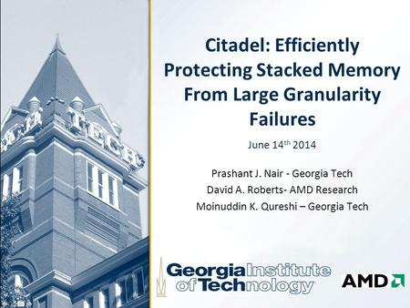 Citadel: Efficiently Protecting Stacked Memory From Large Granularity Failures June 14 th 2014 Prashant J. Nair - Georgia Tech David A. Roberts- AMD Research.