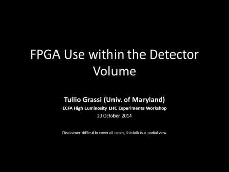 FPGA Use within the Detector Volume Tullio Grassi (Univ. of Maryland) ECFA High Luminosity LHC Experiments Workshop 23 October 2014 Disclaimer: difficult.