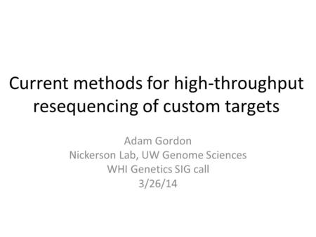 Current methods for high-throughput resequencing of custom targets Adam Gordon Nickerson Lab, UW Genome Sciences WHI Genetics SIG call 3/26/14.