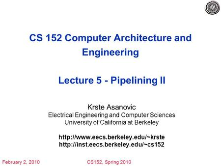 February 2, 2010CS152, Spring 2010 CS 152 Computer Architecture and Engineering Lecture 5 - Pipelining II Krste Asanovic Electrical Engineering and Computer.