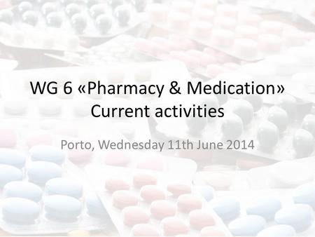 WG 6 «Pharmacy & Medication» Current activities Porto, Wednesday 11th June 2014.