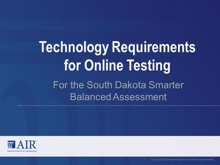 Technology Requirements for Online Testing For the South Dakota Smarter Balanced Assessment Copyright © 2014 American Institutes for Research. All rights.