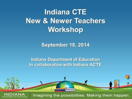 Indiana CTE New & Newer Teachers Workshop September 18, 2014 Indiana Department of Education In collaboration with Indiana ACTE Indiana CTE New & Newer.