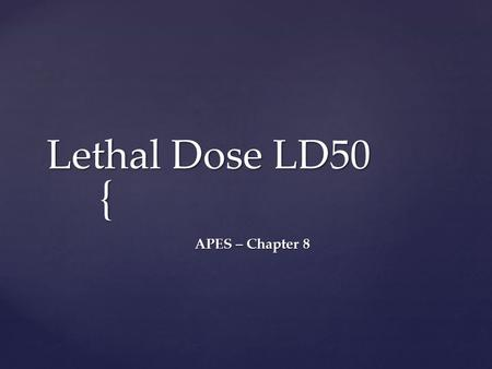 { Lethal Dose LD50 APES – Chapter 8. Toxicology  Toxicology is the study of the adverse physico-chemical effects of chemical, physical or biological.