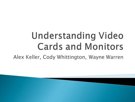 Alex Keller, Cody Whittington, Wayne Warren.  Bus Type  Monitor Interface  Processing Capabilities  Multi-GPU  Memory  Display Quality  HDCP support.