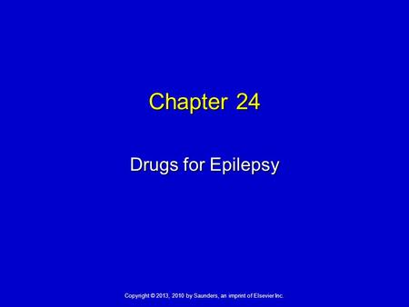Copyright © 2013, 2010 by Saunders, an imprint of Elsevier Inc. Chapter 24 Drugs for Epilepsy.