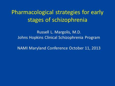 Pharmacological strategies for early stages of schizophrenia Russell L. Margolis, M.D. Johns Hopkins Clinical Schizophrenia Program NAMI Maryland Conference.