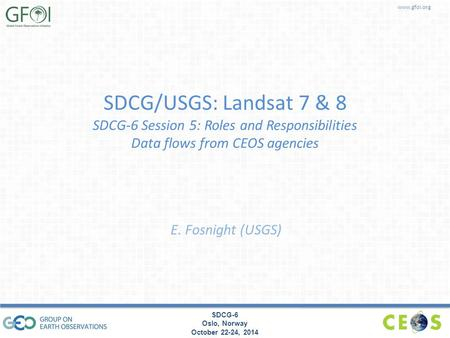 Www.gfoi.org SDCG-6 Oslo, Norway October 22-24, 2014 SDCG/USGS: Landsat 7 & 8 SDCG-6 Session 5: Roles and Responsibilities Data flows from CEOS agencies.