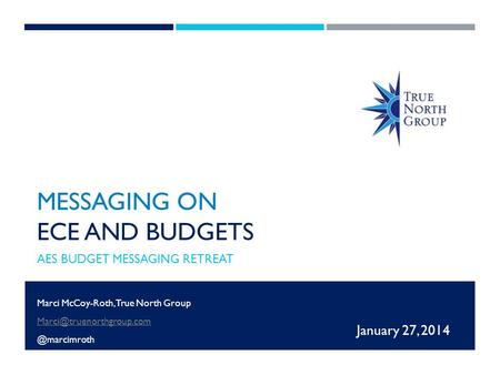 MESSAGING ON ECE AND BUDGETS AES BUDGET MESSAGING RETREAT January 27, 2014 Marci McCoy-Roth, True North