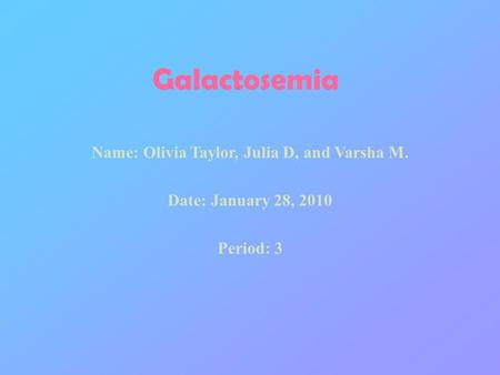 Galactosemia Name: Olivia Taylor, Julia D, and Varsha M. Date: January 28, 2010 Period: 3.