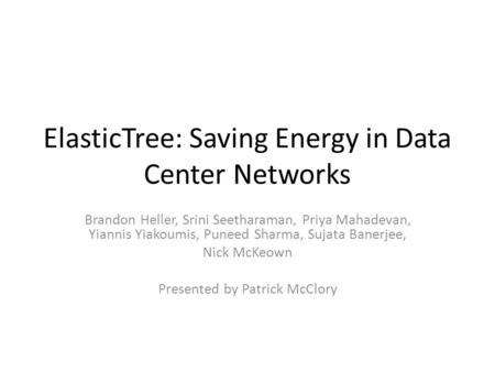 ElasticTree: Saving Energy in Data Center Networks Brandon Heller, Srini Seetharaman, Priya Mahadevan, Yiannis Yiakoumis, Puneed Sharma, Sujata Banerjee,