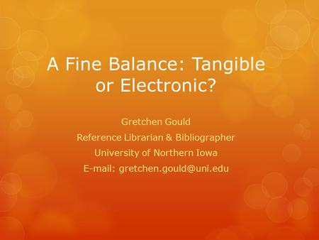 A Fine Balance: Tangible or Electronic? Gretchen Gould Reference Librarian & Bibliographer University of Northern Iowa