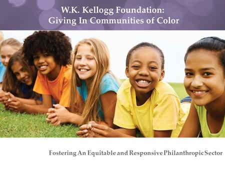 W.K. Kellogg Foundation: Giving In Communities of Color Fostering An Equitable and Responsive Philanthropic Sector.