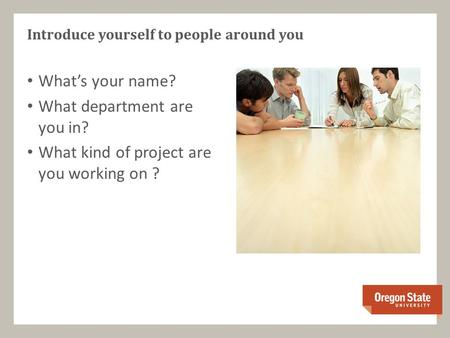 What's your name? What department are you in? What kind of project are you working on ? Introduce yourself to people around you.
